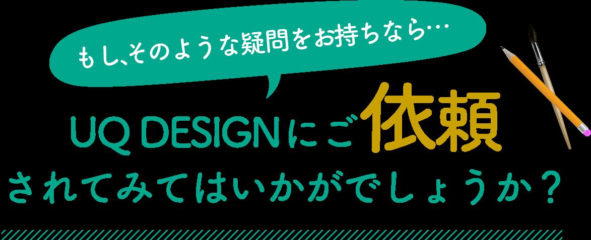 もしそのようなお悩みをお持ちならUQデザインに依頼されてみてはいかがでしょうか?